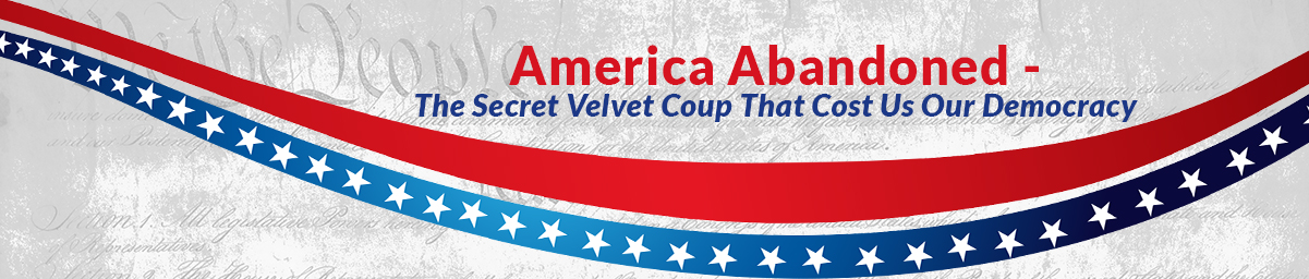 America Abandoned ~ The Secret Velvet Coup That Cost Us Our Democracy